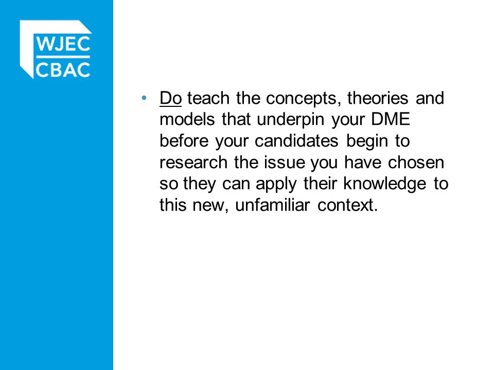 Do teach the concepts, theories and models that underpin your DME before your candidates begin to research the issue you have chosen so they can apply their knowledge to this new, unfamiliar context.