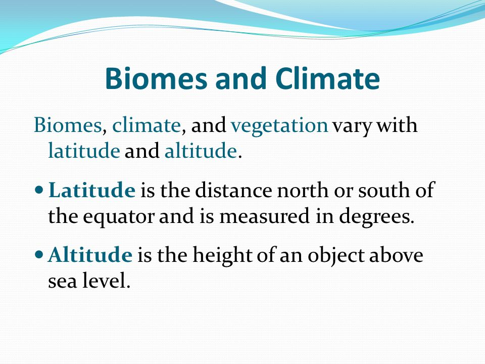 Biomes and Climate Biomes, climate, and vegetation vary with latitude and altitude.