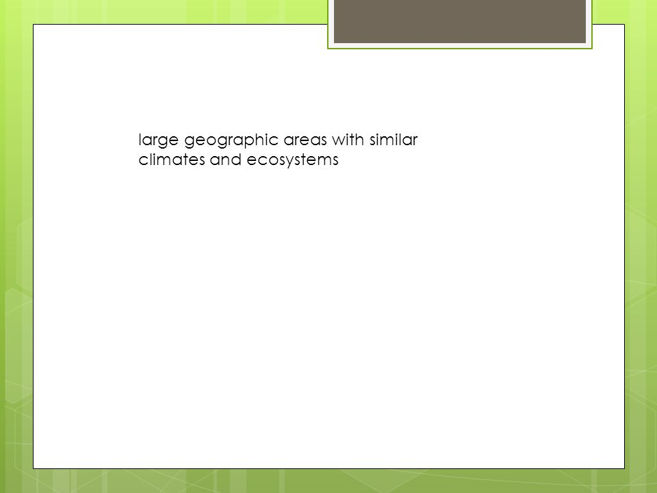 large geographic areas with similar climates and ecosystems
