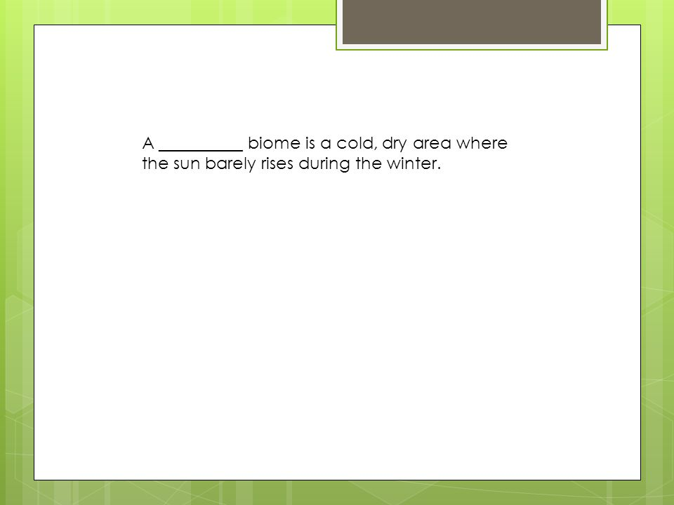 A __________ biome is a cold, dry area where the sun barely rises during the winter.