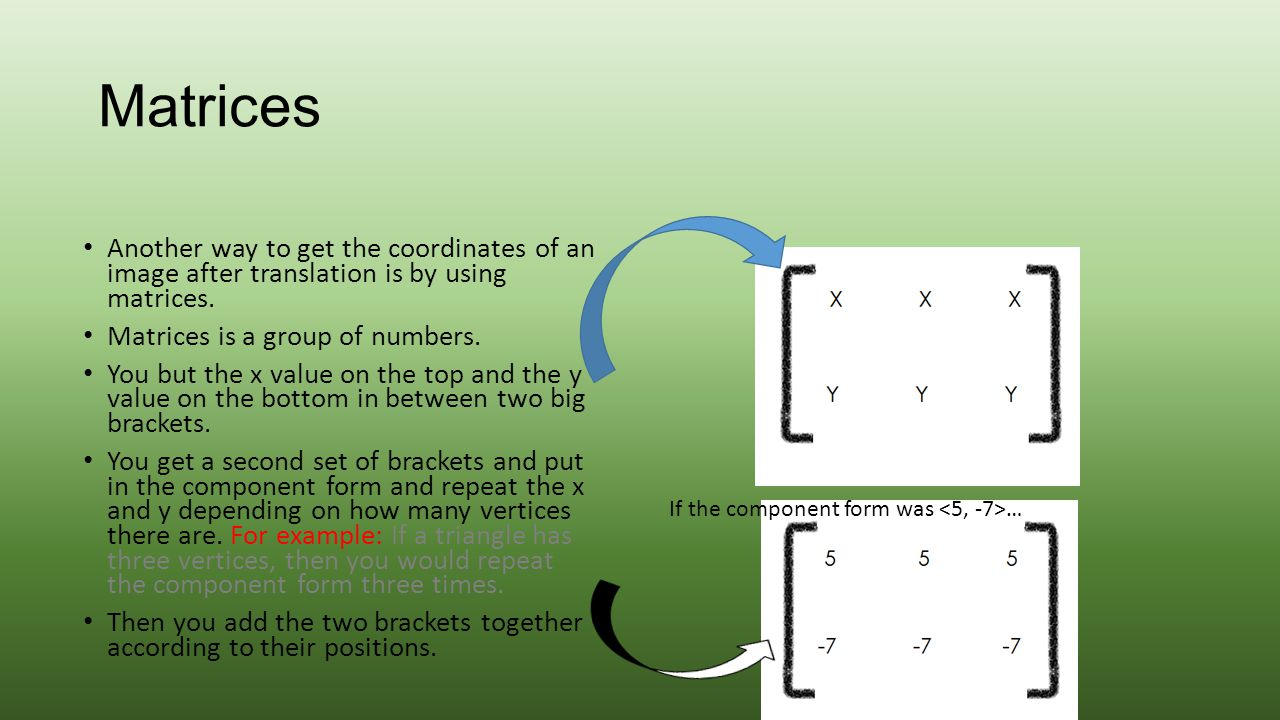 Matrices Another way to get the coordinates of an image after translation is by using matrices. Matrices is a group of numbers.