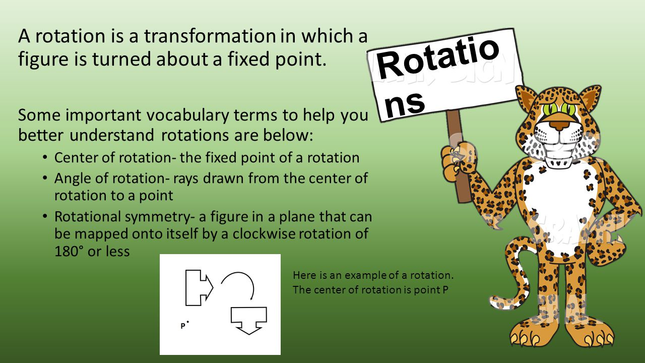 A rotation is a transformation in which a figure is turned about a fixed point.