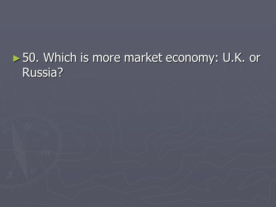 50. Which is more market economy: U.K. or Russia