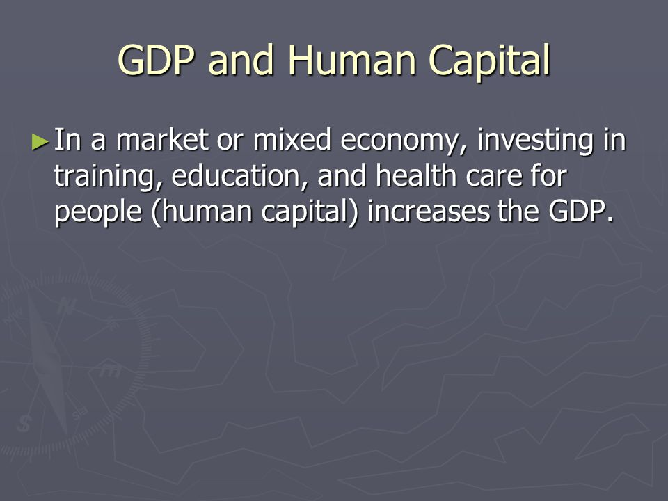 GDP and Human Capital In a market or mixed economy, investing in training, education, and health care for people (human capital) increases the GDP.