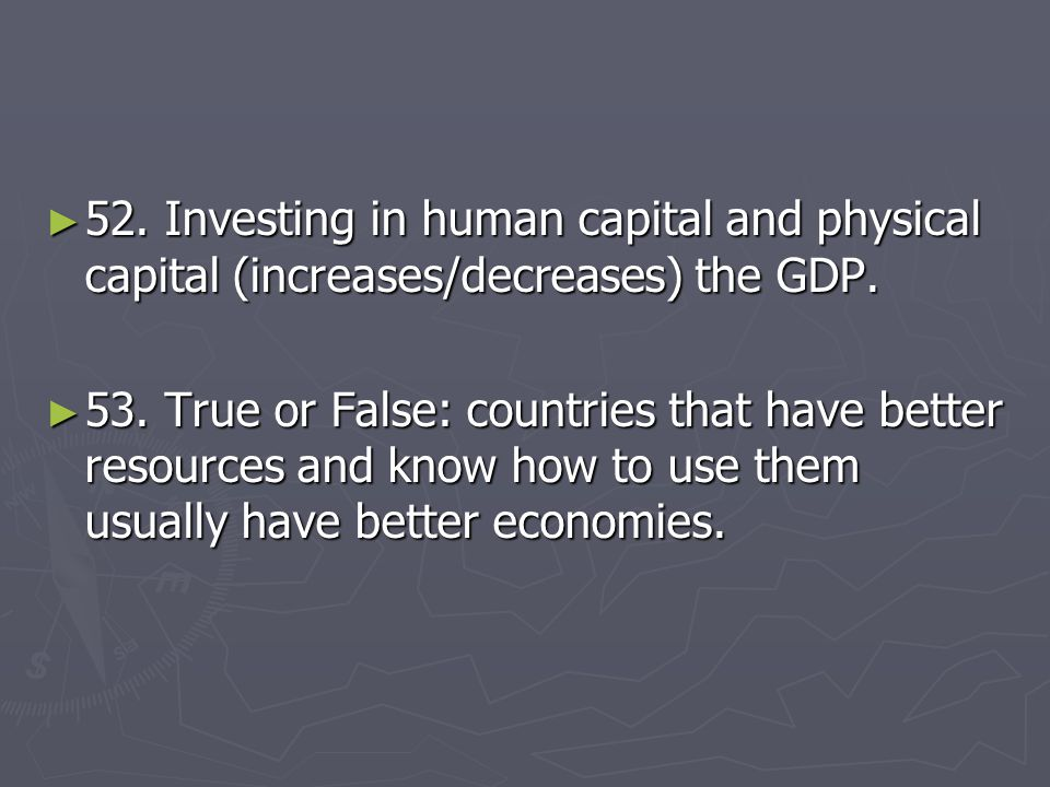 52. Investing in human capital and physical capital (increases/decreases) the GDP.
