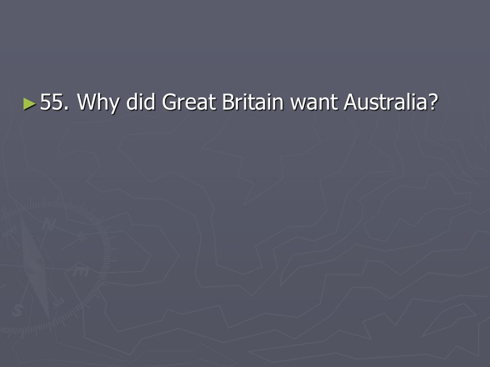 55. Why did Great Britain want Australia
