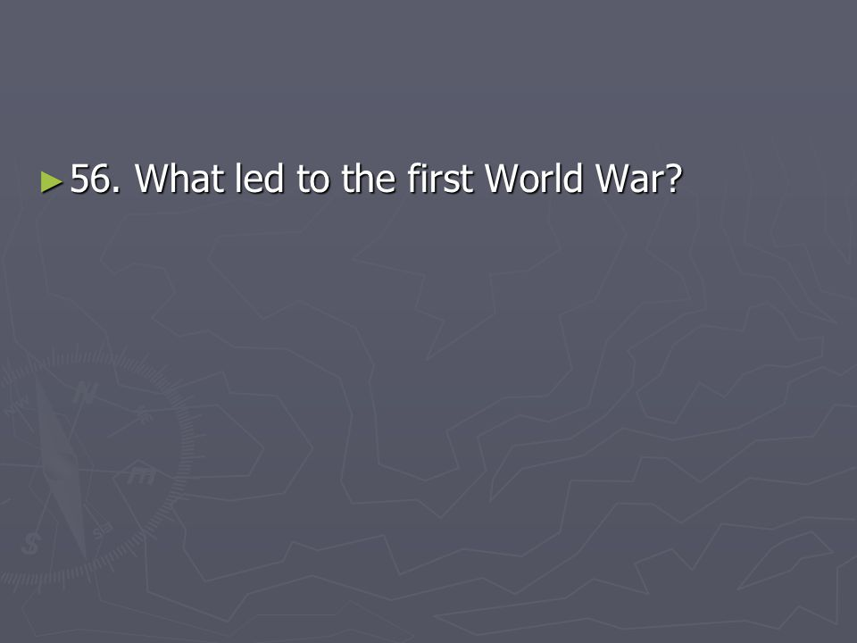 56. What led to the first World War
