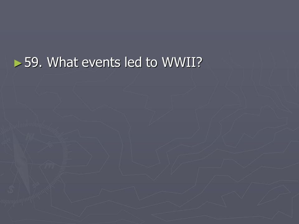 59. What events led to WWII