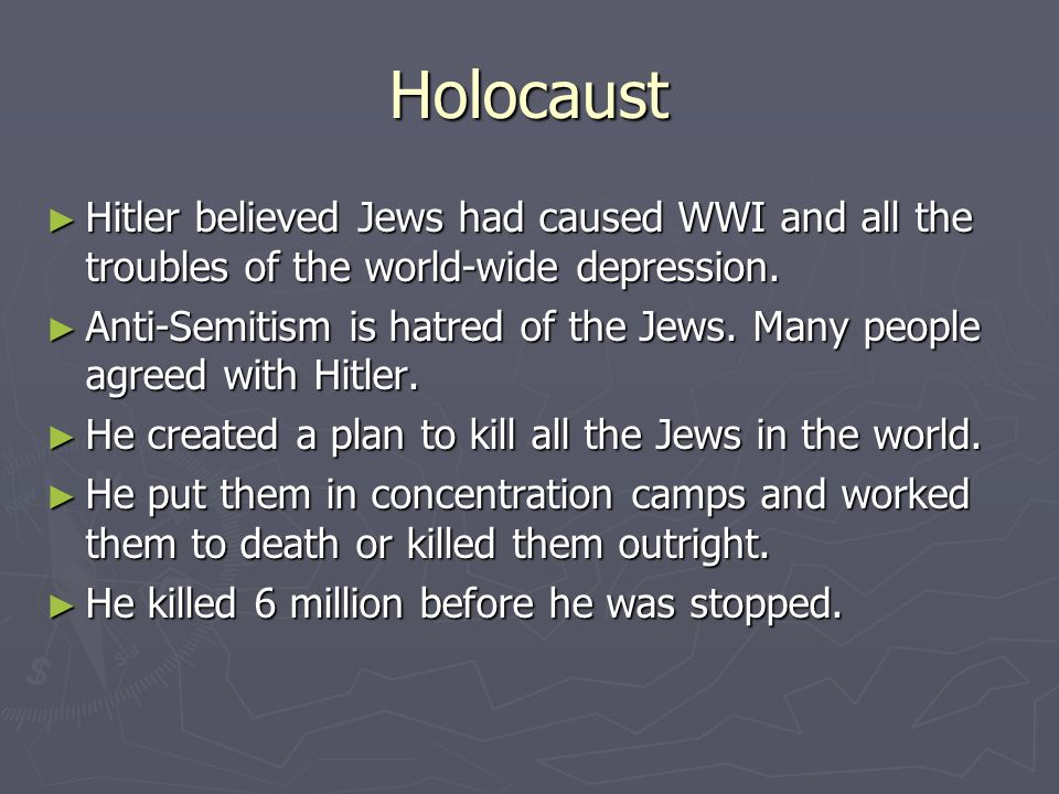 Holocaust Hitler believed Jews had caused WWI and all the troubles of the world-wide depression.
