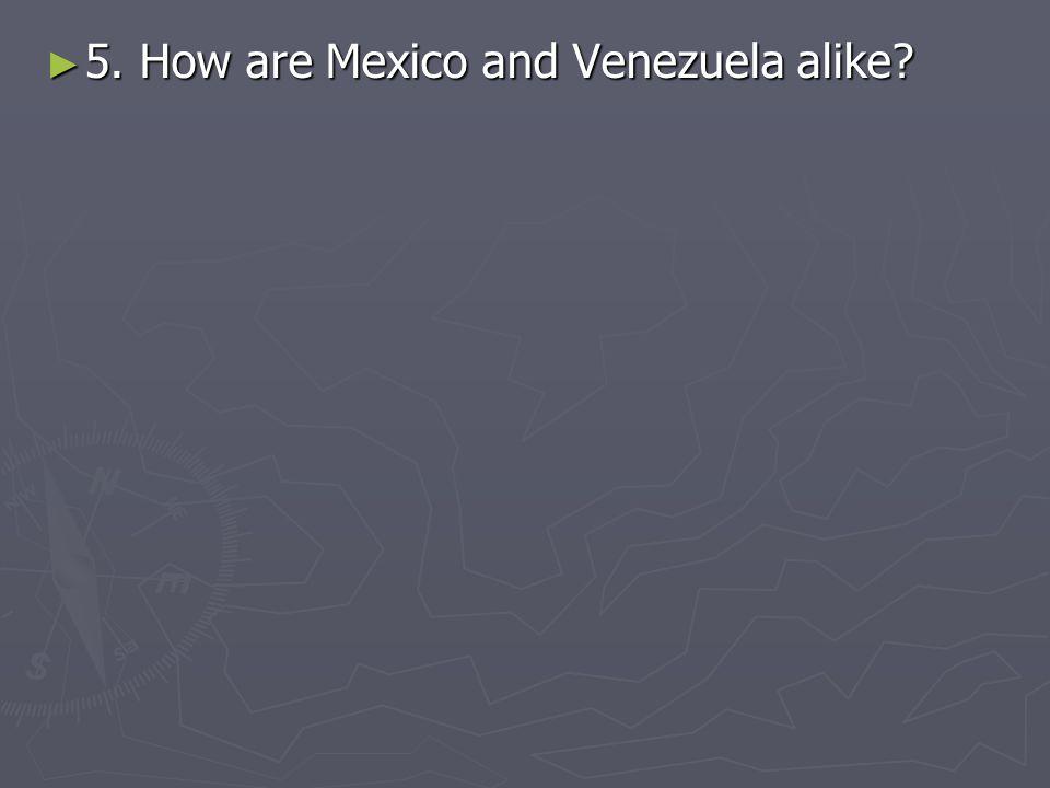 5. How are Mexico and Venezuela alike