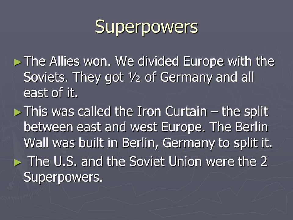 Superpowers The Allies won. We divided Europe with the Soviets. They got ½ of Germany and all east of it.