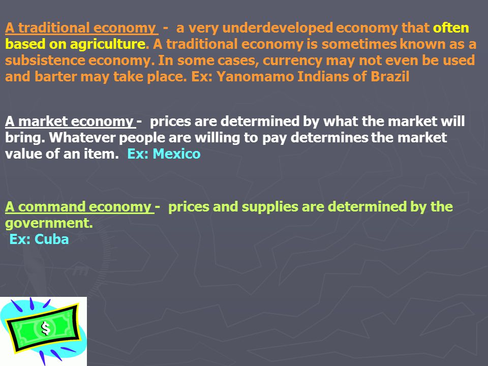 A traditional economy - a very underdeveloped economy that often based on agriculture. A traditional economy is sometimes known as a subsistence economy. In some cases, currency may not even be used and barter may take place. Ex: Yanomamo Indians of Brazil