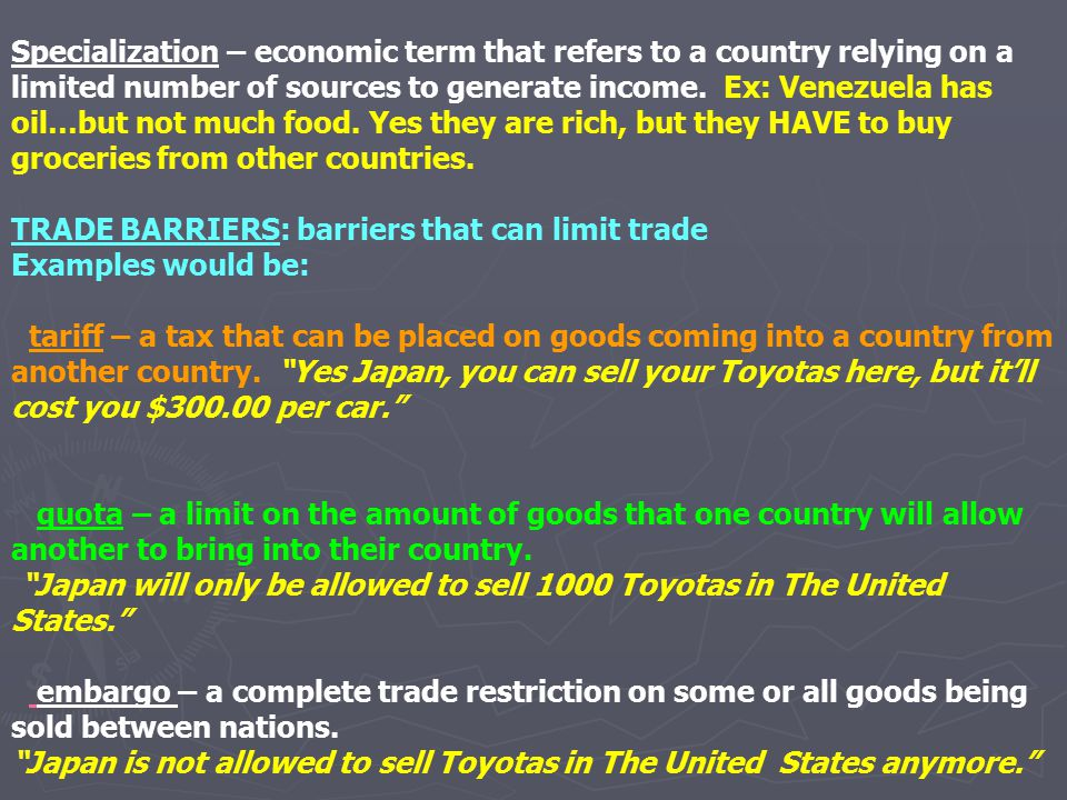 Specialization – economic term that refers to a country relying on a limited number of sources to generate income. Ex: Venezuela has oil…but not much food. Yes they are rich, but they HAVE to buy groceries from other countries.