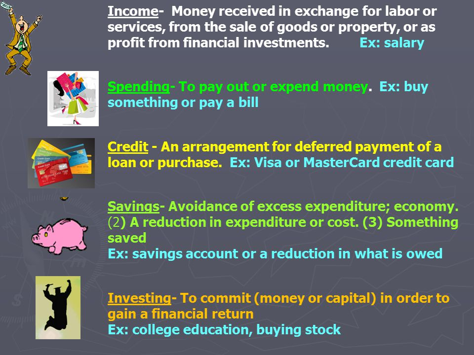 Income- Money received in exchange for labor or services, from the sale of goods or property, or as profit from financial investments. Ex: salary