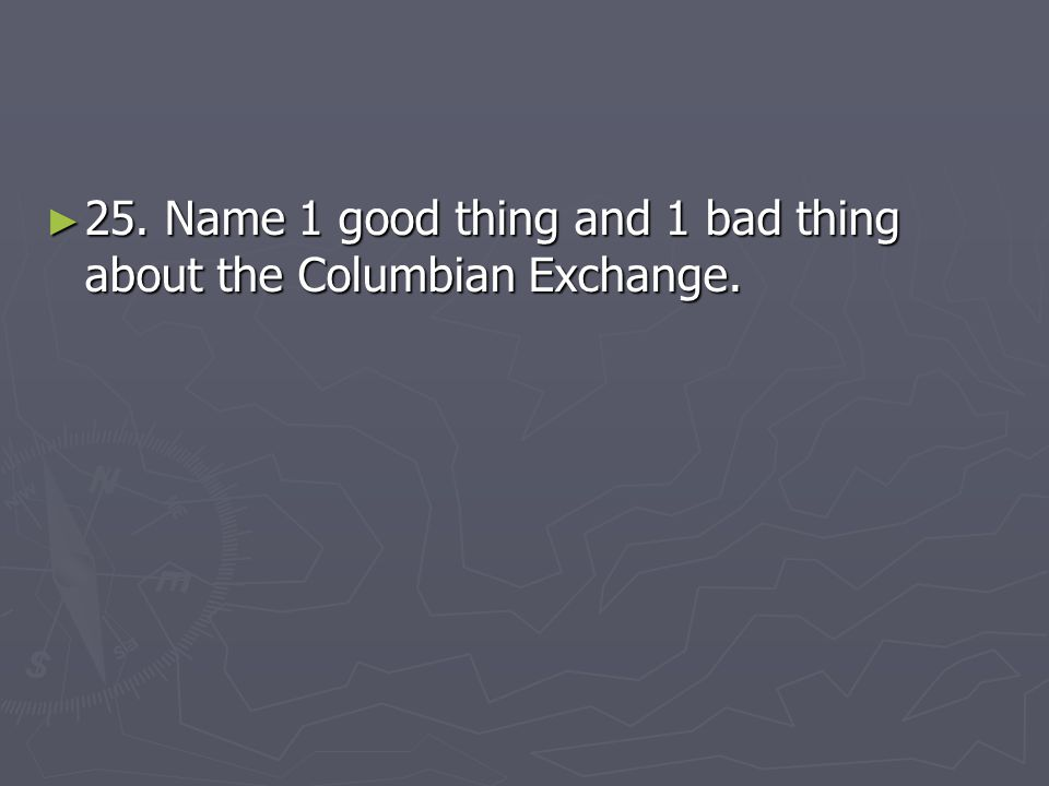 25. Name 1 good thing and 1 bad thing about the Columbian Exchange.