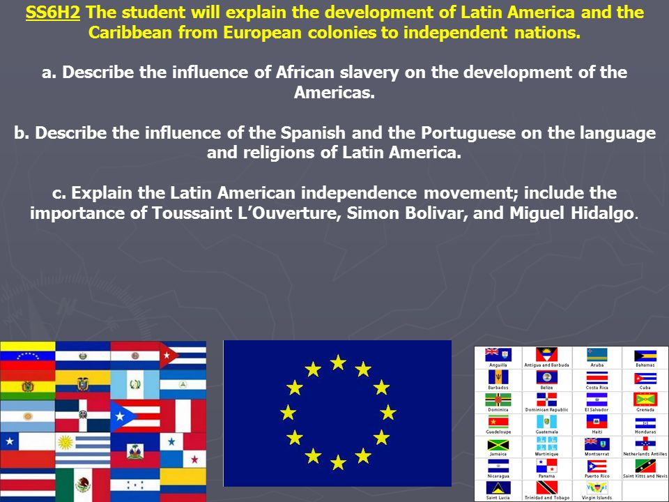 SS6H2 The student will explain the development of Latin America and the Caribbean from European colonies to independent nations.