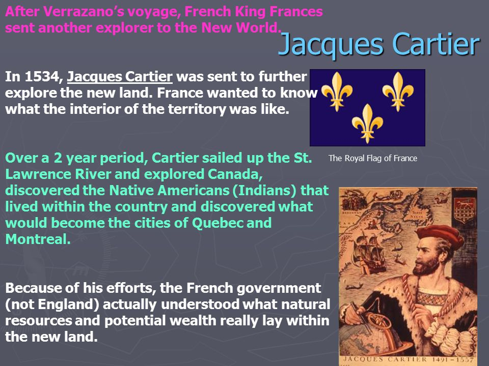 After Verrazano's voyage, French King Frances sent another explorer to the New World.
