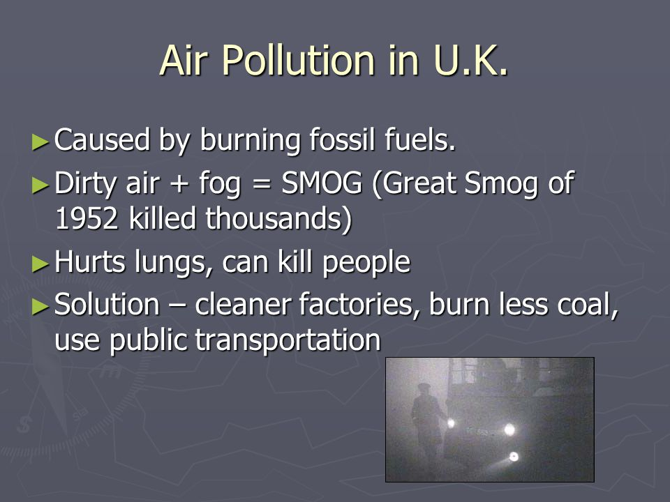 Air Pollution in U.K. Caused by burning fossil fuels.