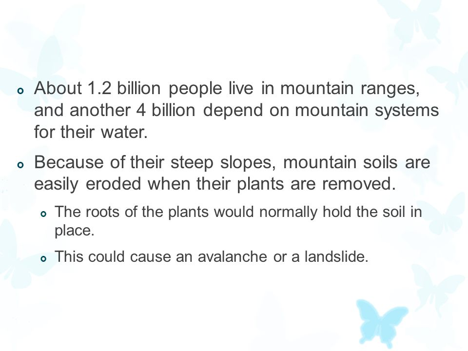 About 1.2 billion people live in mountain ranges, and another 4 billion depend on mountain systems for their water.