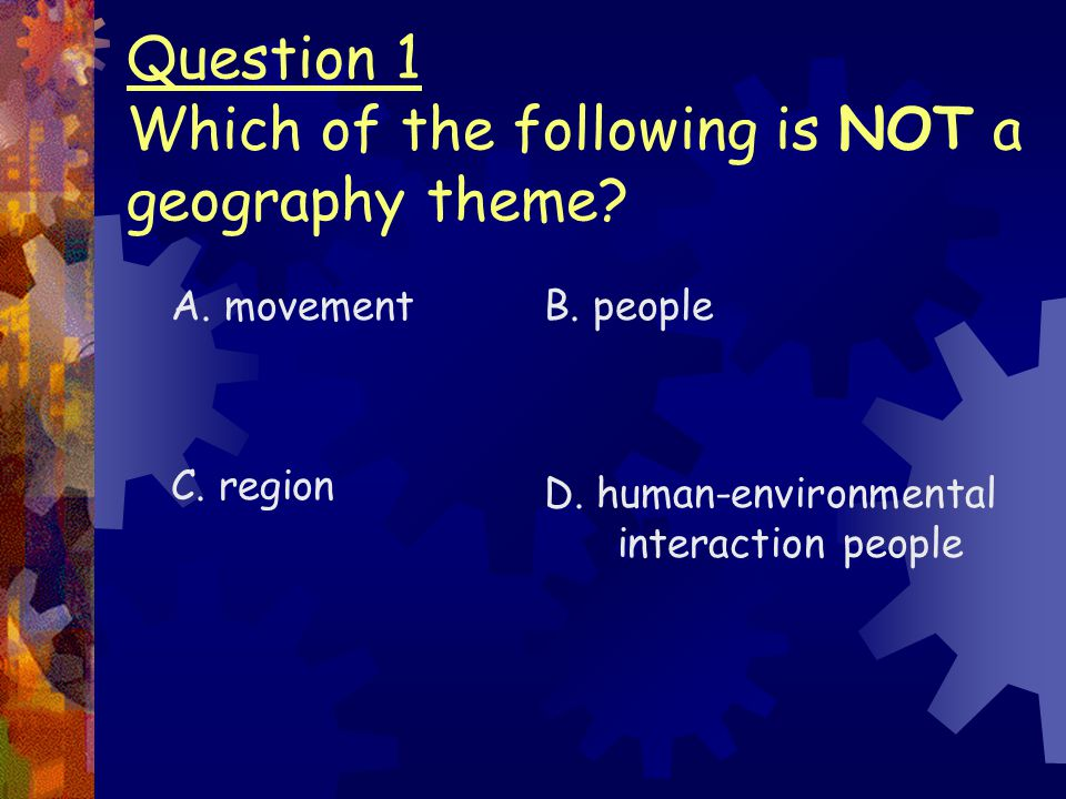Question 1 Which of the following is NOT a geography theme