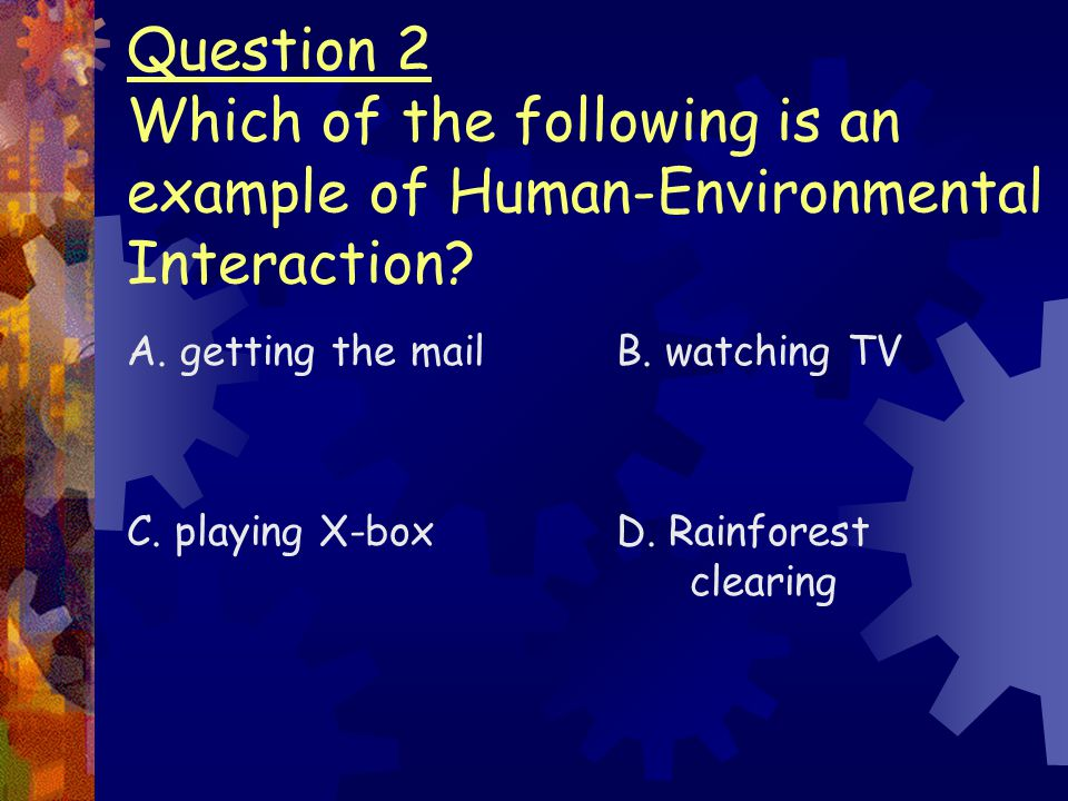 Question 2 Which of the following is an example of Human-Environmental Interaction