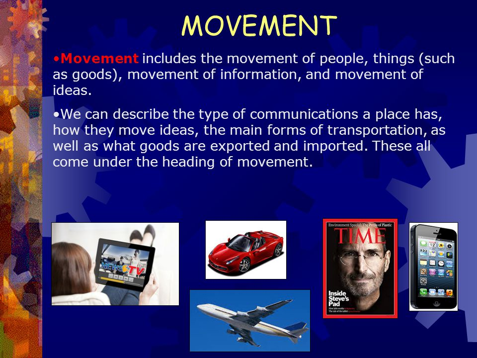 MOVEMENT Movement includes the movement of people, things (such as goods), movement of information, and movement of ideas.