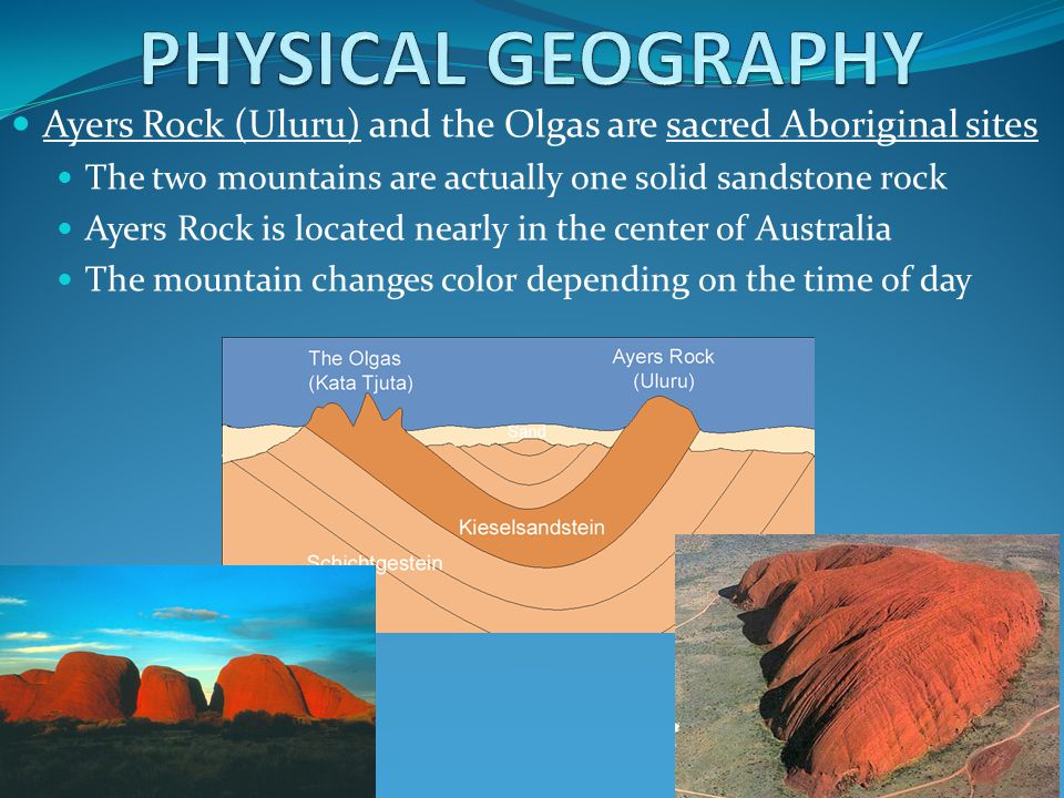 PHYSICAL GEOGRAPHY Ayers Rock (Uluru) and the Olgas are sacred Aboriginal sites. The two mountains are actually one solid sandstone rock.