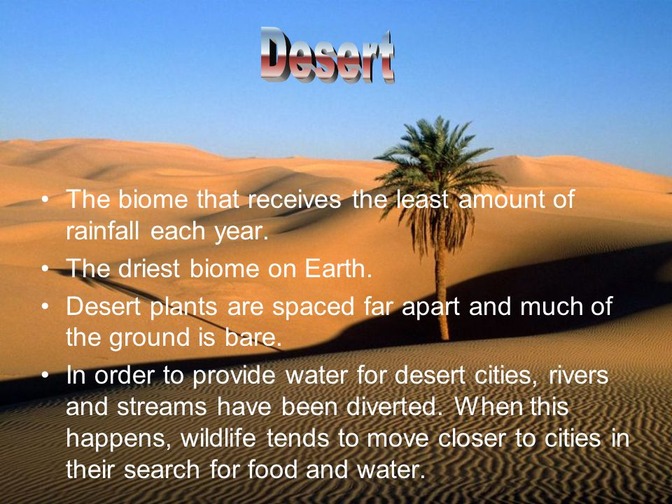 Desert The biome that receives the least amount of rainfall each year.