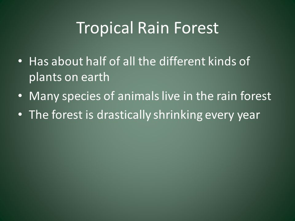 Tropical Rain Forest Has about half of all the different kinds of plants on earth. Many species of animals live in the rain forest.