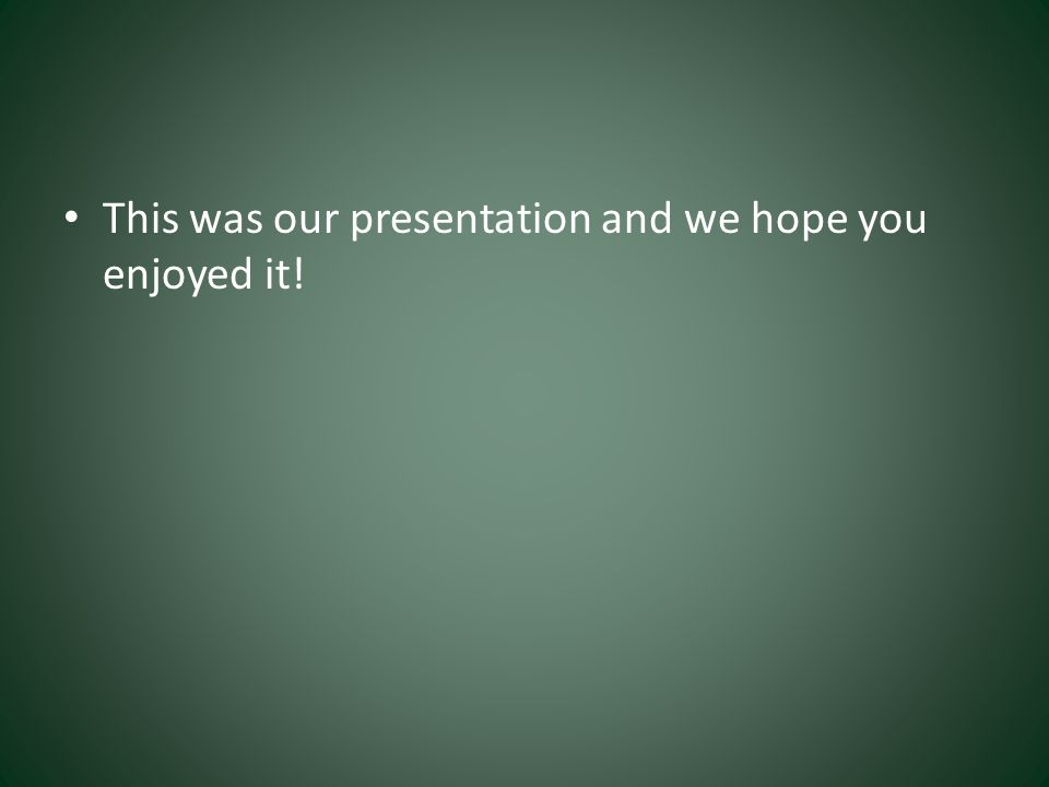 This was our presentation and we hope you enjoyed it!