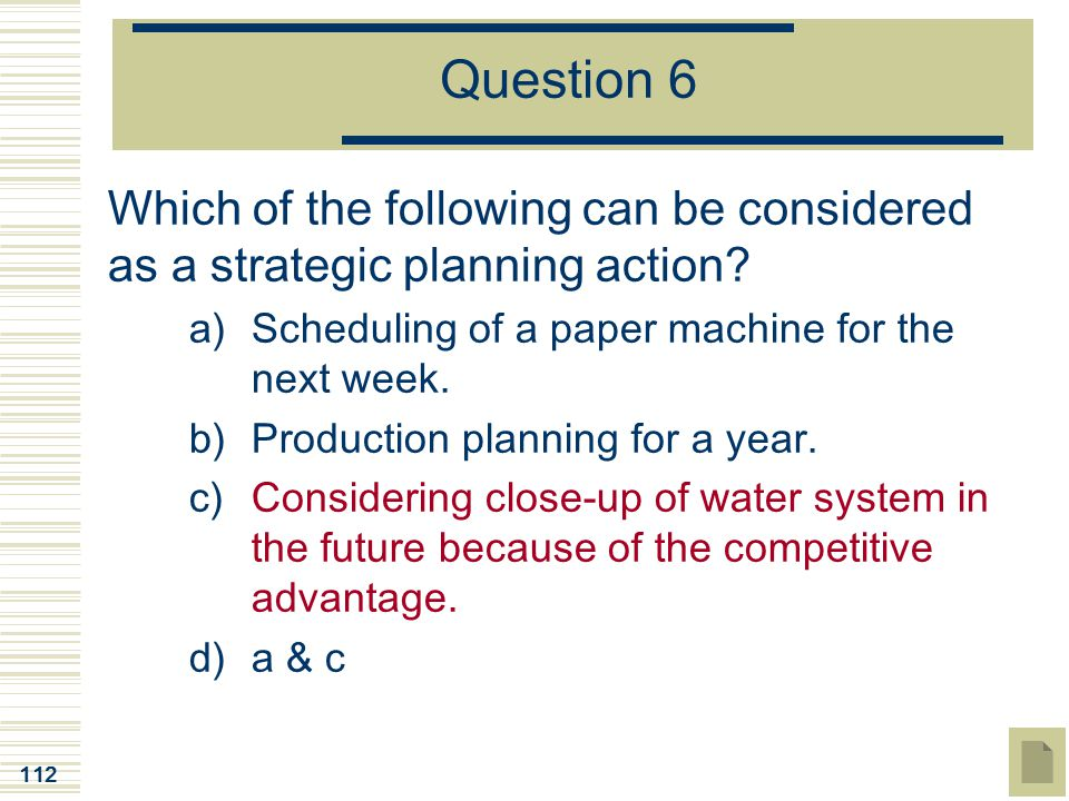 Question 6 Which of the following can be considered as a strategic planning action Scheduling of a paper machine for the next week.
