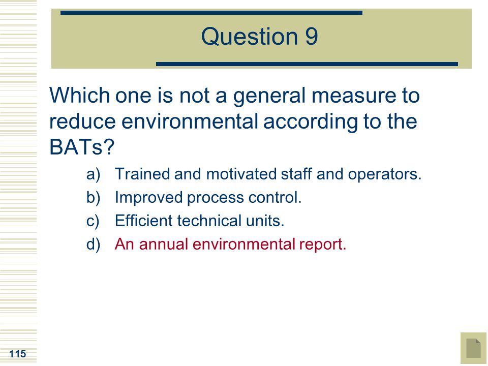 Question 9 Which one is not a general measure to reduce environmental according to the BATs Trained and motivated staff and operators.