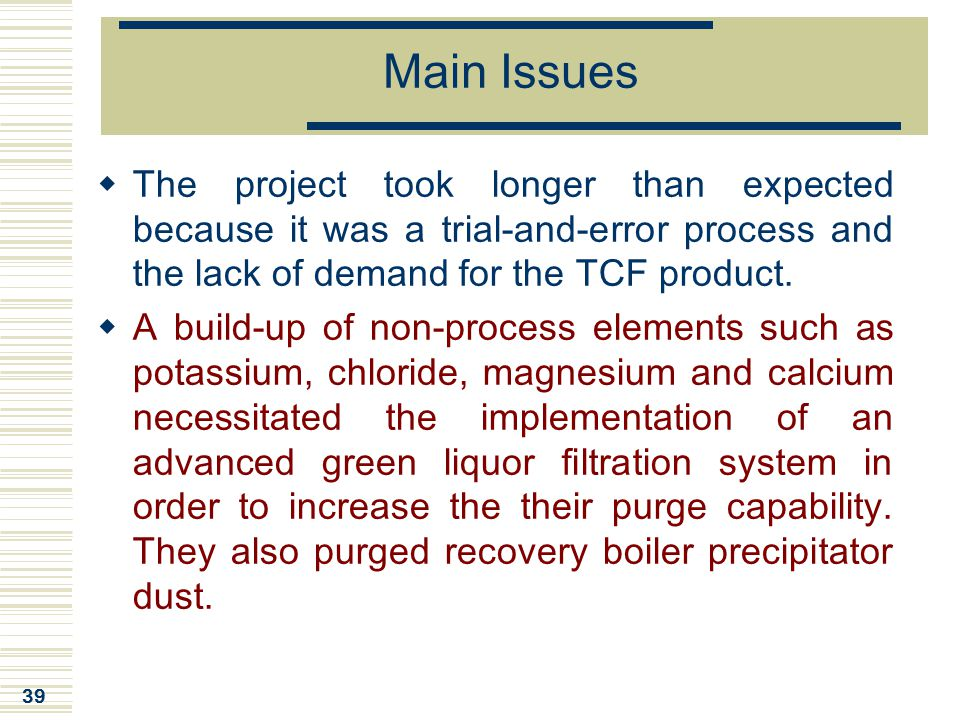 Main Issues The project took longer than expected because it was a trial-and-error process and the lack of demand for the TCF product.