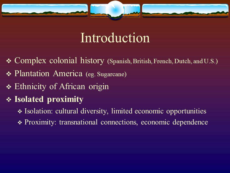 Introduction Complex colonial history (Spanish, British, French, Dutch, and U.S.) Plantation America (eg. Sugarcane)