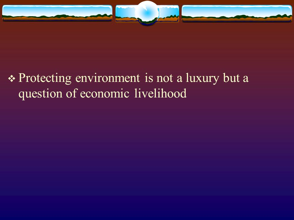 Protecting environment is not a luxury but a question of economic livelihood