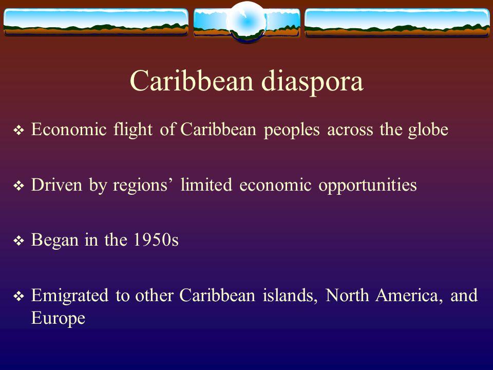 Caribbean diaspora Economic flight of Caribbean peoples across the globe. Driven by regions' limited economic opportunities.