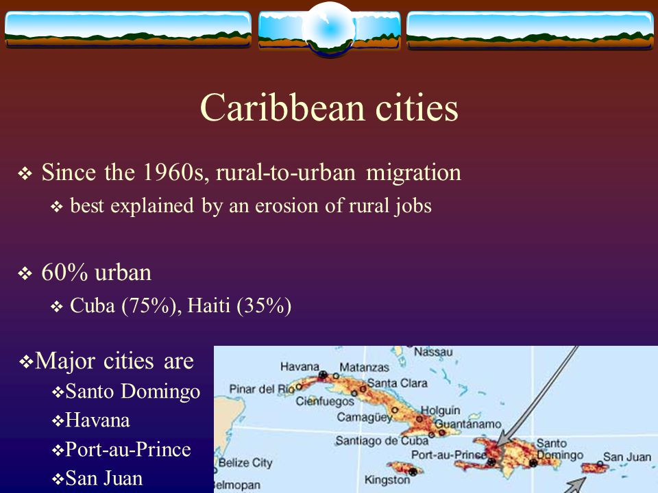 Caribbean cities Since the 1960s, rural-to-urban migration 60% urban
