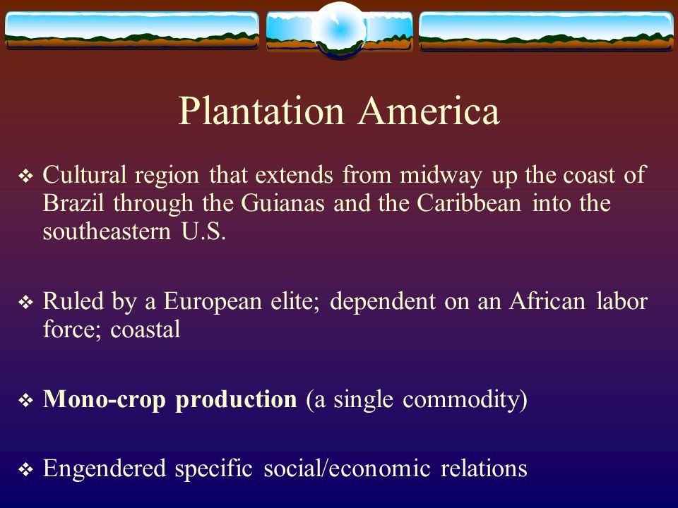 Plantation America Cultural region that extends from midway up the coast of Brazil through the Guianas and the Caribbean into the southeastern U.S.