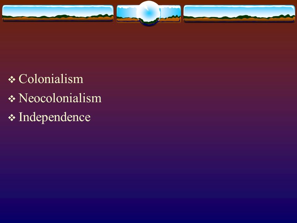 Colonialism Neocolonialism Independence