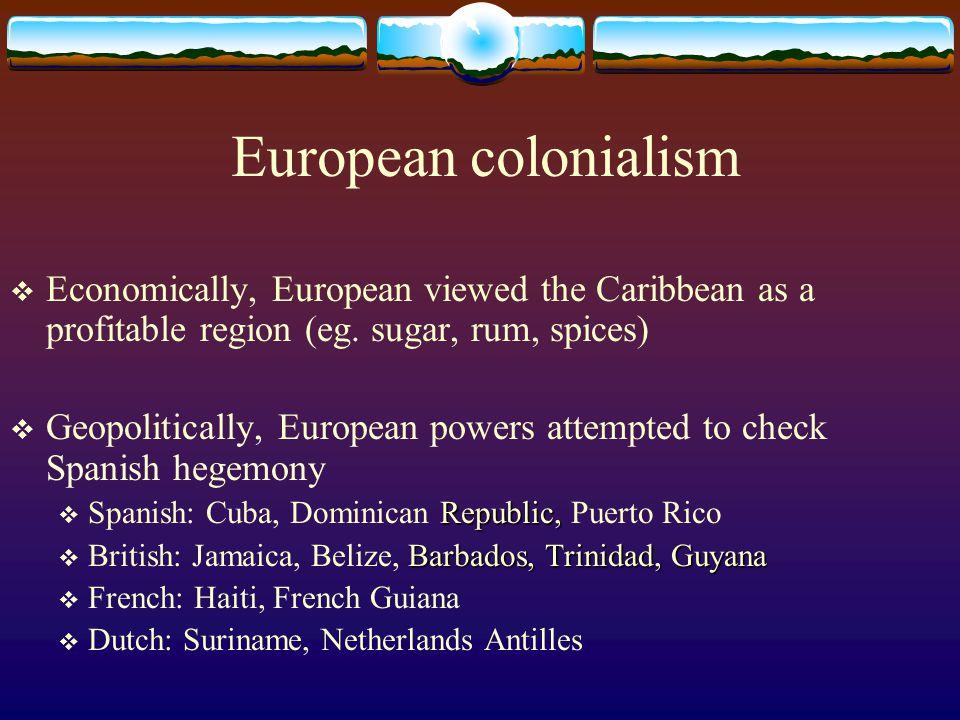 European colonialism Economically, European viewed the Caribbean as a profitable region (eg. sugar, rum, spices)