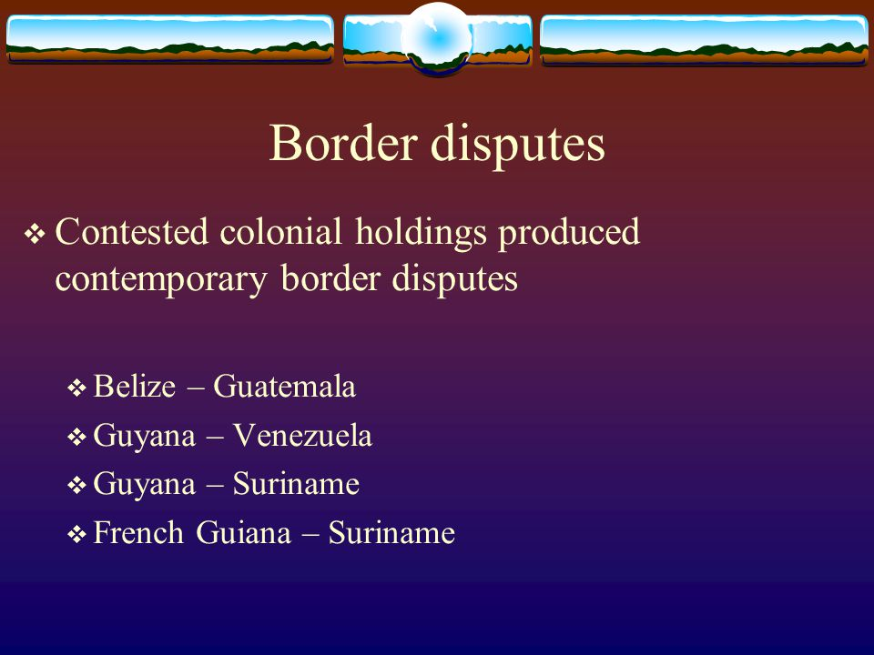 Border disputes Contested colonial holdings produced contemporary border disputes. Belize – Guatemala.