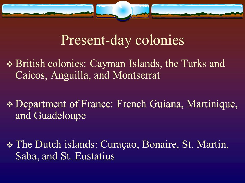 Present-day colonies British colonies: Cayman Islands, the Turks and Caicos, Anguilla, and Montserrat.