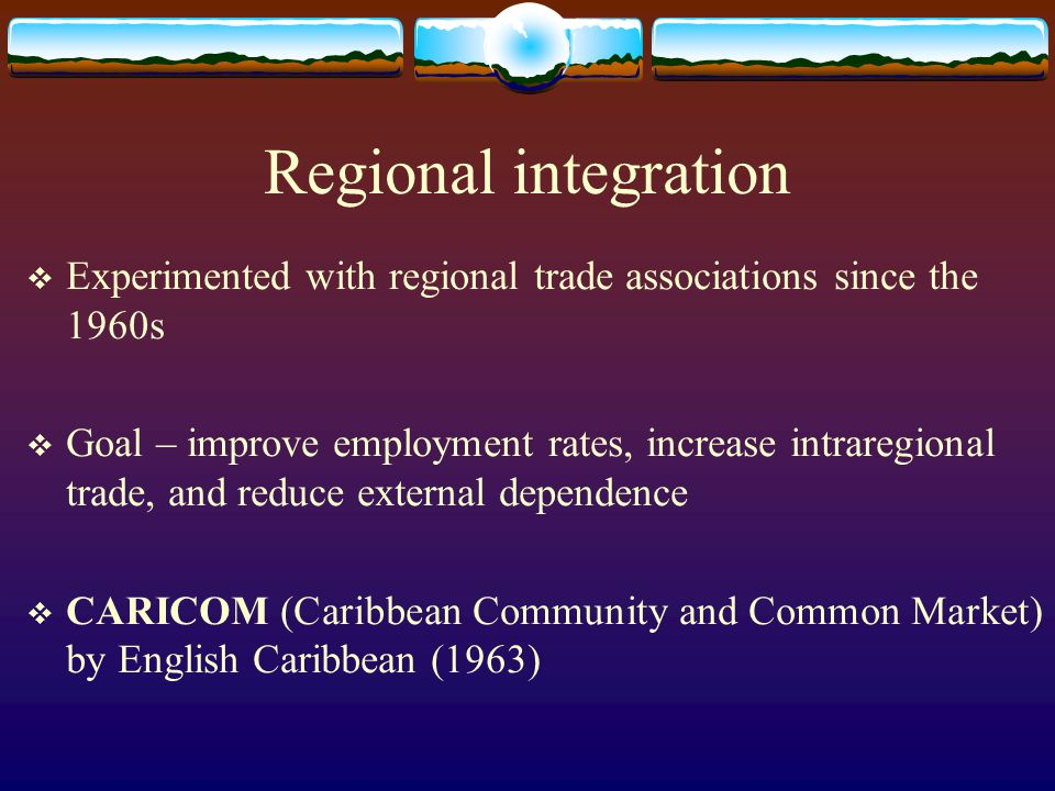 Regional integration Experimented with regional trade associations since the 1960s.