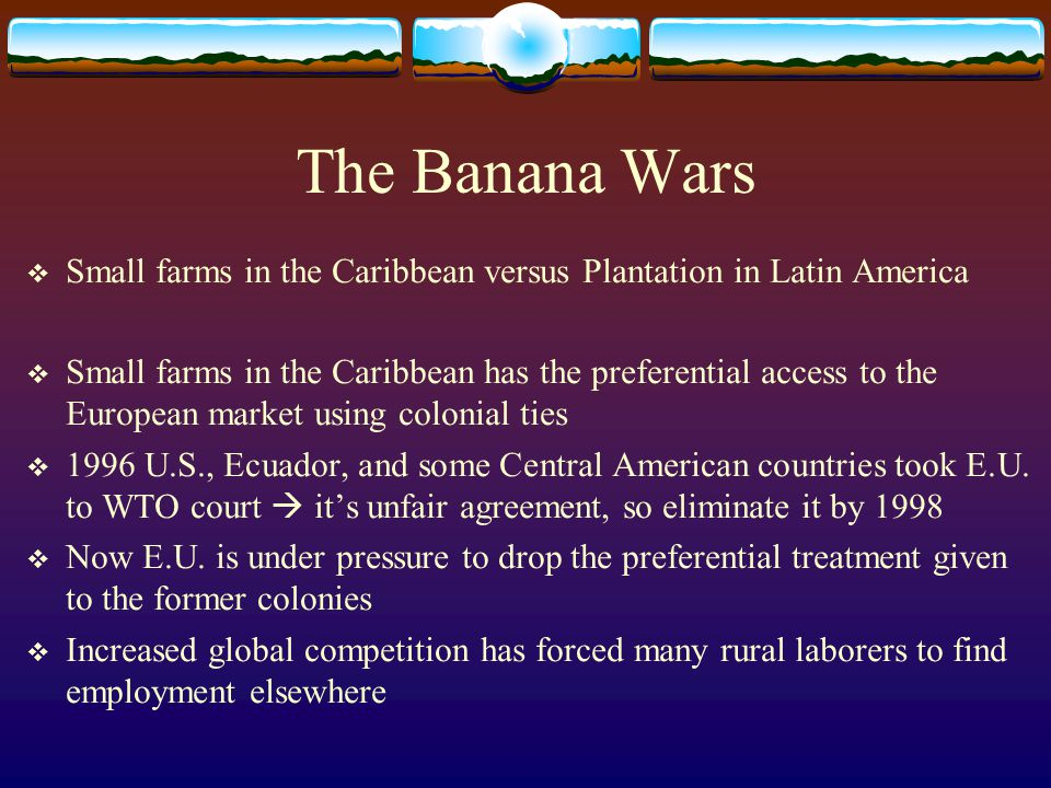 The Banana Wars Small farms in the Caribbean versus Plantation in Latin America.