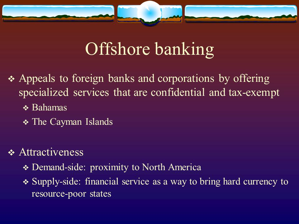 Offshore banking Appeals to foreign banks and corporations by offering specialized services that are confidential and tax-exempt.