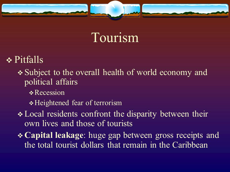Tourism Pitfalls. Subject to the overall health of world economy and political affairs. Recession.