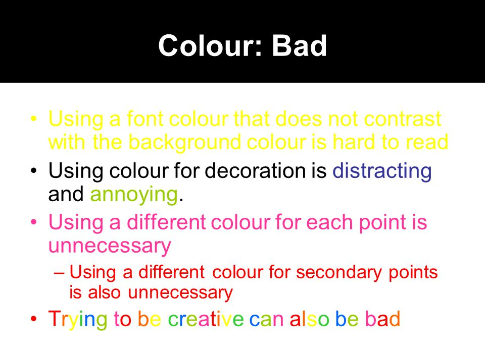 Colour: Bad Using a font colour that does not contrast with the background colour is hard to read.