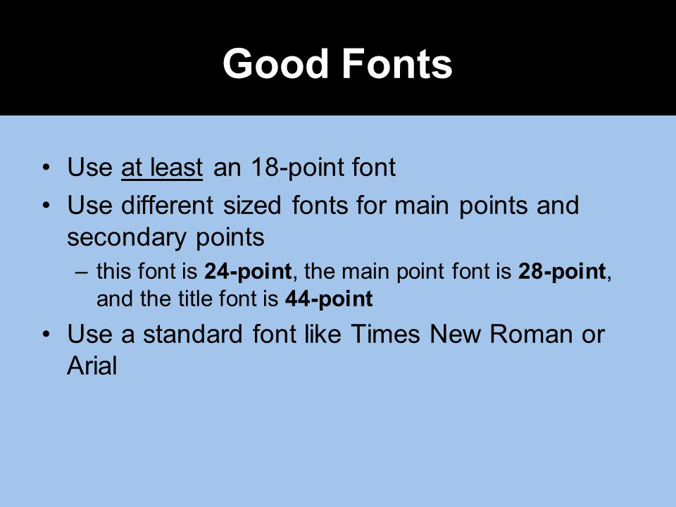 Good Fonts Use at least an 18-point font