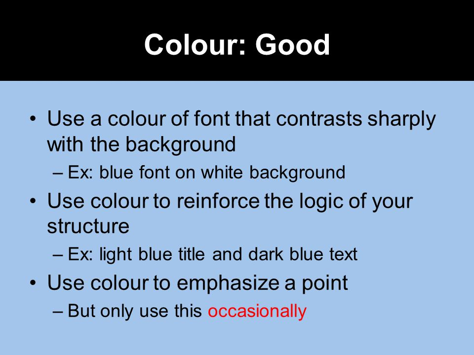 Colour: Good Use a colour of font that contrasts sharply with the background. Ex: blue font on white background.