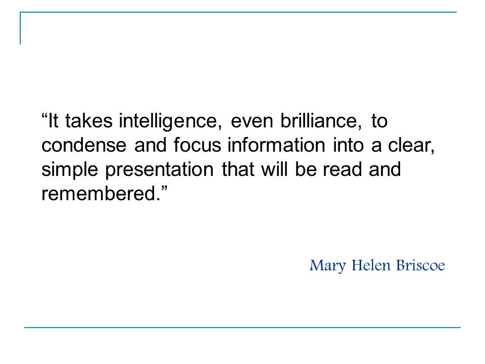 It takes intelligence, even brilliance, to condense and focus information into a clear, simple presentation that will be read and remembered.